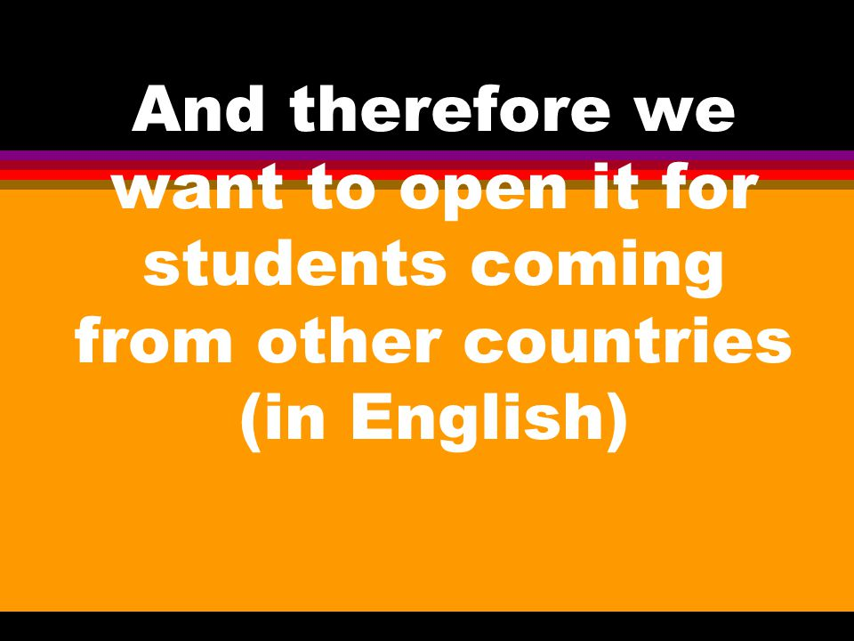 And therefore we want to open it for students coming from other countries (in English)