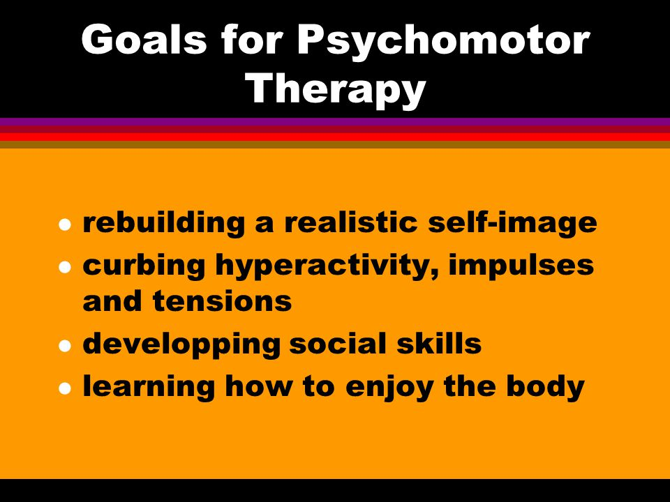 Goals for Psychomotor Therapy l rebuilding a realistic self-image l curbing hyperactivity, impulses and tensions l developping social skills l learnin