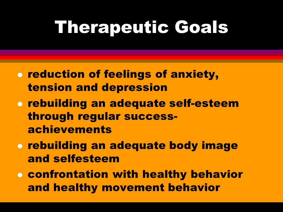 Therapeutic Goals l reduction of feelings of anxiety, tension and depression l rebuilding an adequate self-esteem through regular success- achievement