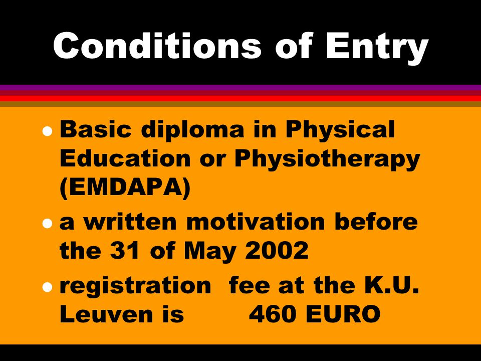 Conditions of Entry l Basic diploma in Physical Education or Physiotherapy (EMDAPA) l a written motivation before the 31 of May 2002 l registration fe
