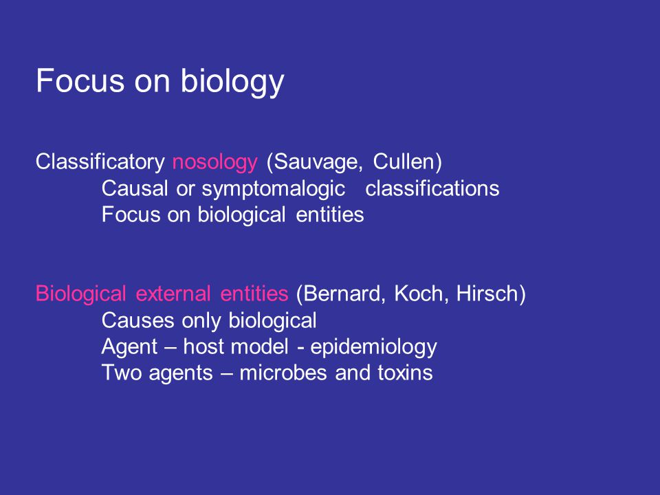 Focus on biology Classificatory nosology (Sauvage, Cullen) Causal or symptomalogicclassifications Focus on biological entities Biological external entities (Bernard, Koch, Hirsch) Causes only biological Agent – host model - epidemiology Two agents – microbes and toxins