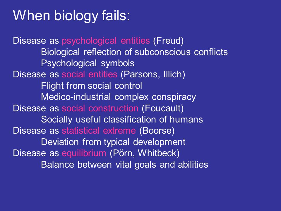 When biology fails: Disease as psychological entities (Freud) Biological reflection of subconscious conflicts Psychological symbols Disease as social