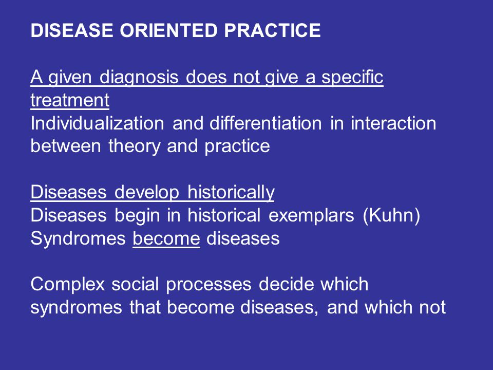DISEASE ORIENTED PRACTICE A given diagnosis does not give a specific treatment Individualization and differentiation in interaction between theory and practice Diseases develop historically Diseases begin in historical exemplars (Kuhn) Syndromes become diseases Complex social processes decide which syndromes that become diseases, and which not