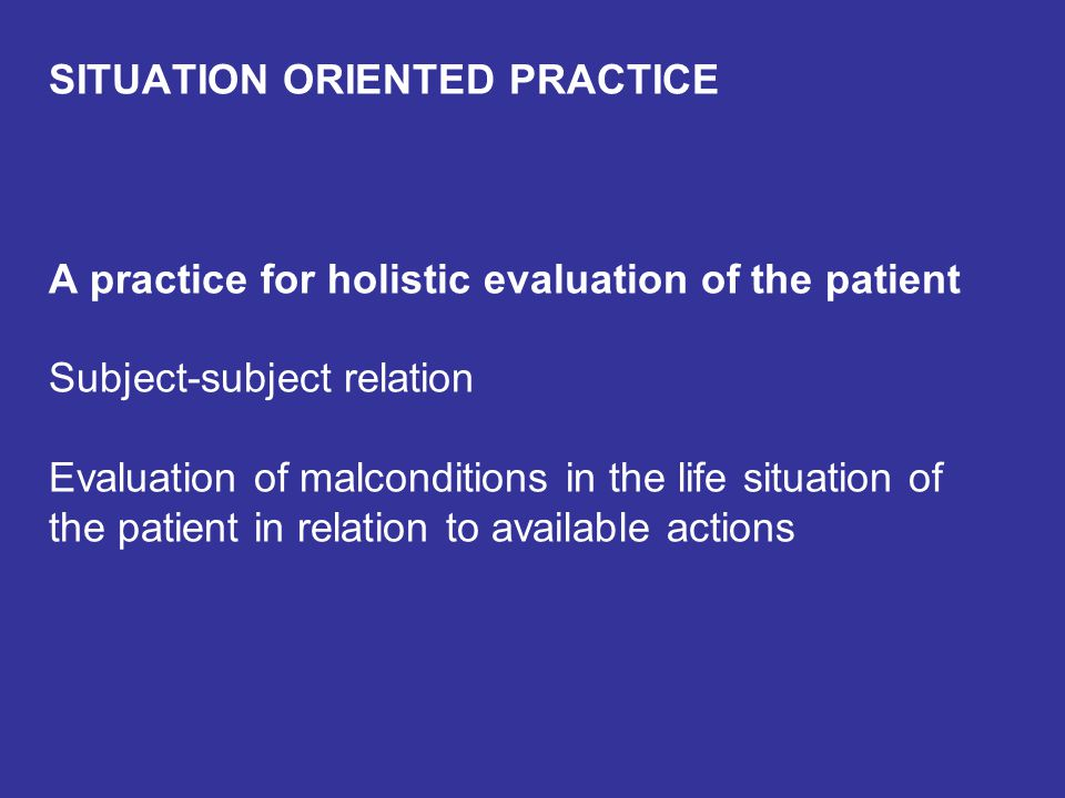 SITUATION ORIENTED PRACTICE A practice for holistic evaluation of the patient Subject-subject relation Evaluation of malconditions in the life situati