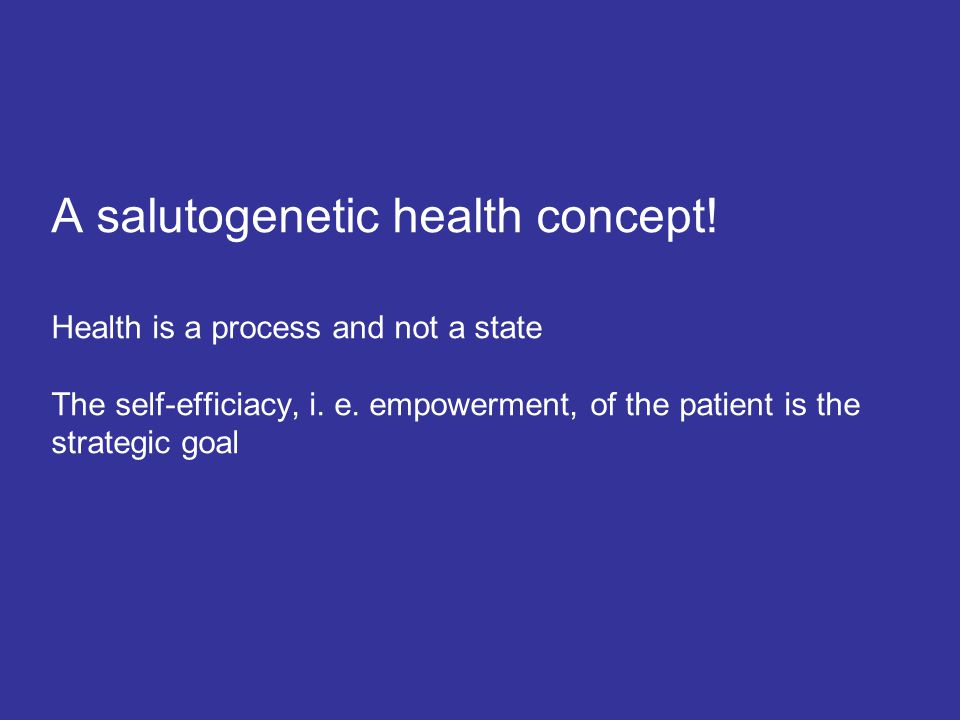A salutogenetic health concept! Health is a process and not a state The self-efficiacy, i. e. empowerment, of the patient is the strategic goal