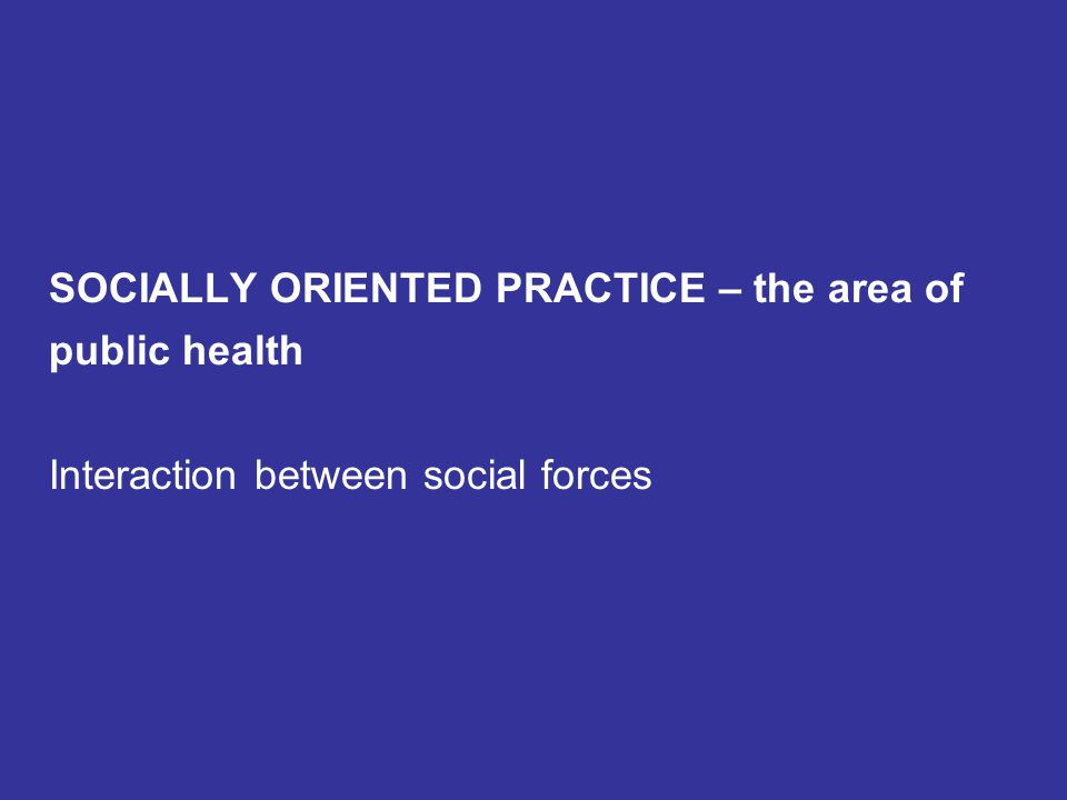 SOCIALLY ORIENTED PRACTICE – the area of public health Interaction between social forces