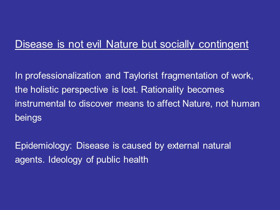 Disease is not evil Nature but socially contingent In professionalization and Taylorist fragmentation of work, the holistic perspective is lost. Ratio
