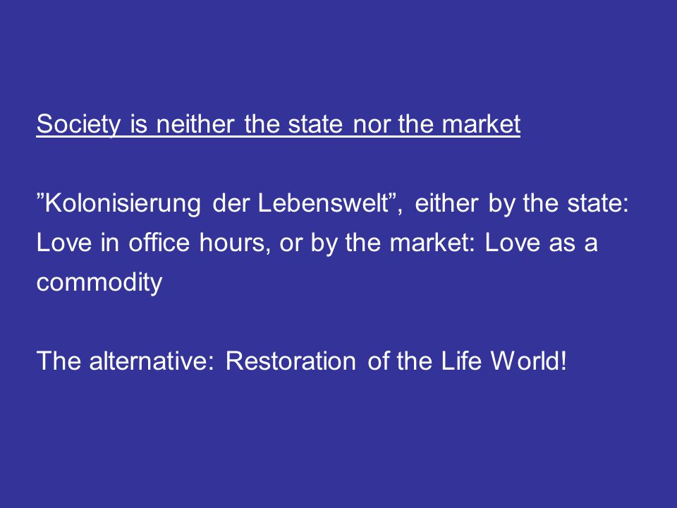 Society is neither the state nor the market Kolonisierung der Lebenswelt , either by the state: Love in office hours, or by the market: Love as a commodity The alternative: Restoration of the Life World!