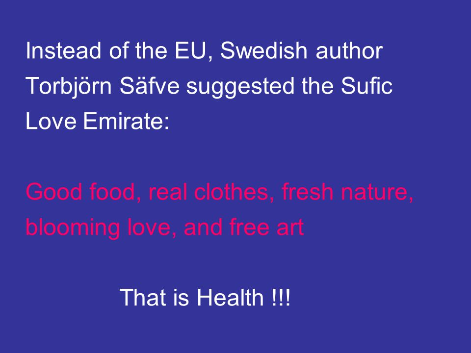 Instead of the EU, Swedish author Torbjörn Säfve suggested the Sufic Love Emirate: Good food, real clothes, fresh nature, blooming love, and free art That is Health !!!