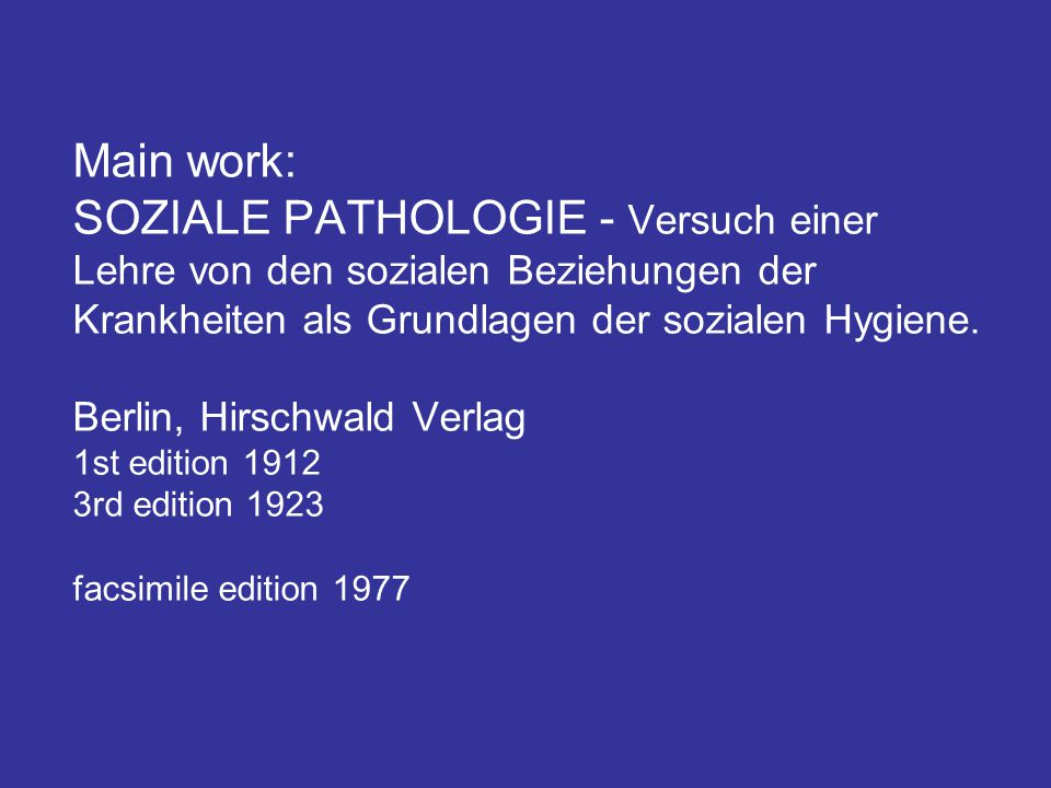 Main work: SOZIALE PATHOLOGIE - Versuch einer Lehre von den sozialen Beziehungen der Krankheiten als Grundlagen der sozialen Hygiene.