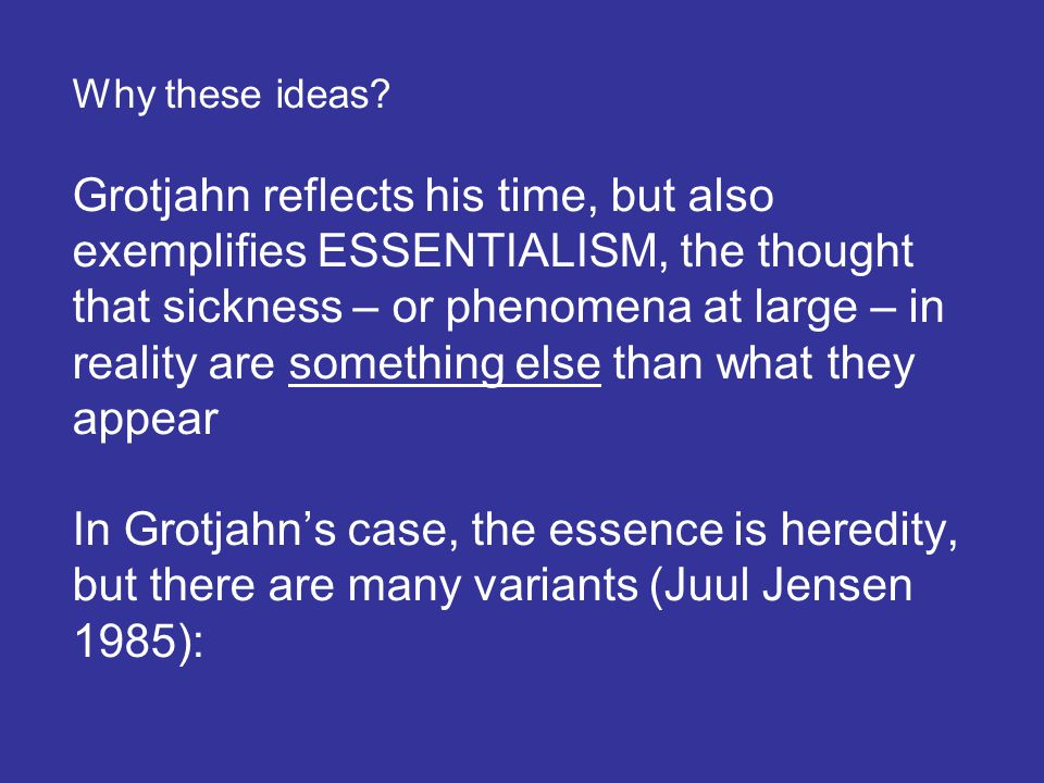 Why these ideas? Grotjahn reflects his time, but also exemplifies ESSENTIALISM, the thought that sickness – or phenomena at large – in reality are som