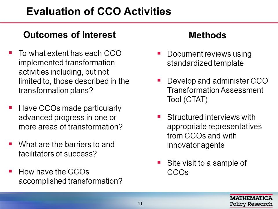 Evaluation of CCO Activities 11 Methods  Document reviews using standardized template  Develop and administer CCO Transformation Assessment Tool (CTAT)  Structured interviews with appropriate representatives from CCOs and with innovator agents  Site visit to a sample of CCOs Outcomes of Interest  To what extent has each CCO implemented transformation activities including, but not limited to, those described in the transformation plans.