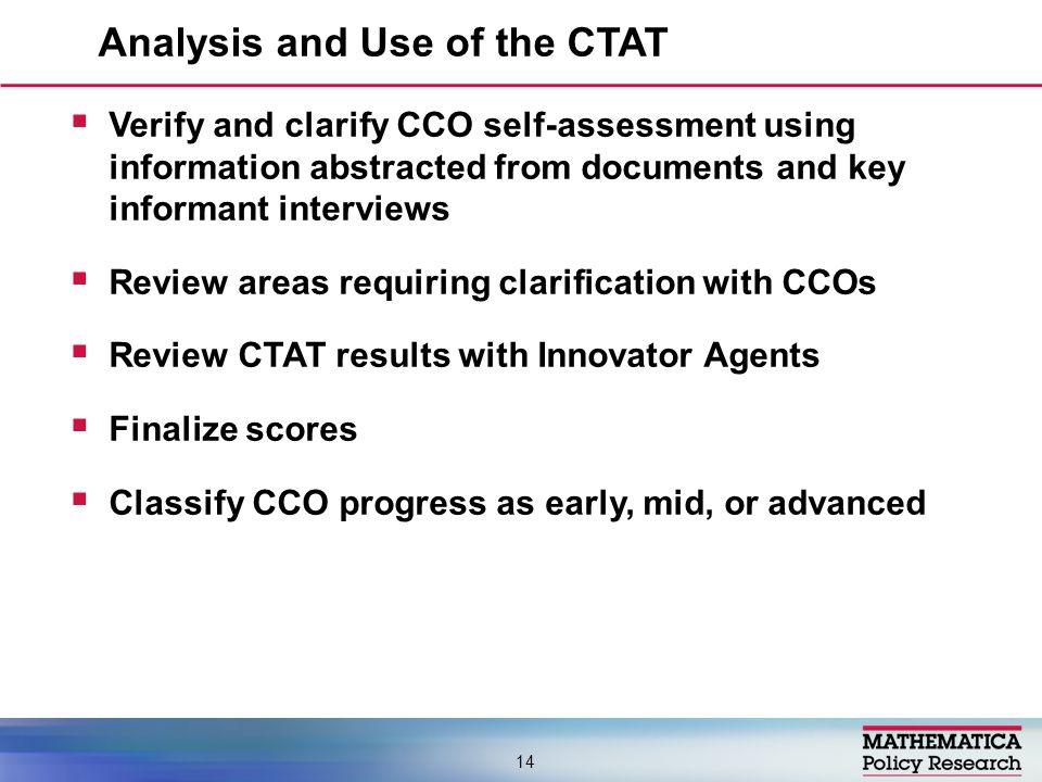 Analysis and Use of the CTAT 14  Verify and clarify CCO self-assessment using information abstracted from documents and key informant interviews  Review areas requiring clarification with CCOs  Review CTAT results with Innovator Agents  Finalize scores  Classify CCO progress as early, mid, or advanced