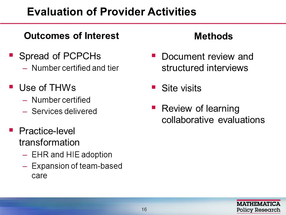 Evaluation of Provider Activities 16 Methods  Document review and structured interviews  Site visits  Review of learning collaborative evaluations Outcomes of Interest  Spread of PCPCHs –Number certified and tier  Use of THWs –Number certified –Services delivered  Practice-level transformation –EHR and HIE adoption –Expansion of team-based care