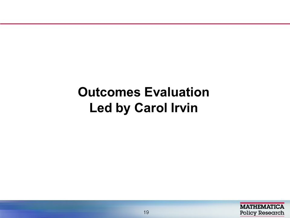 Outcomes Evaluation Led by Carol Irvin 19