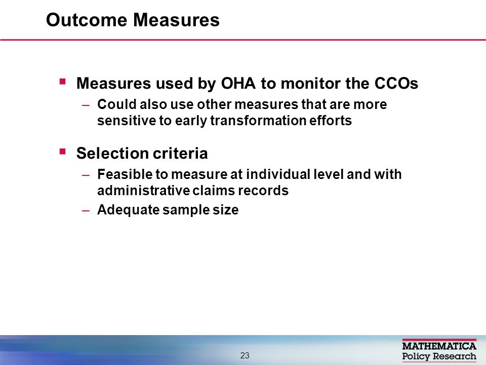  Measures used by OHA to monitor the CCOs –Could also use other measures that are more sensitive to early transformation efforts  Selection criteria –Feasible to measure at individual level and with administrative claims records –Adequate sample size Outcome Measures 23