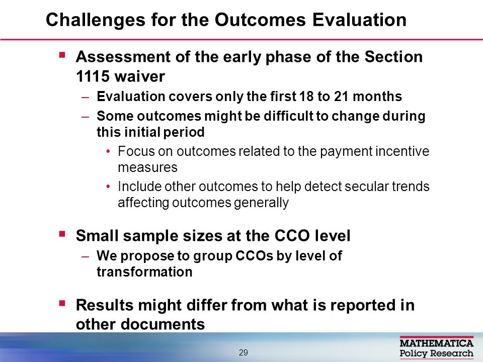  Assessment of the early phase of the Section 1115 waiver –Evaluation covers only the first 18 to 21 months –Some outcomes might be difficult to change during this initial period Focus on outcomes related to the payment incentive measures Include other outcomes to help detect secular trends affecting outcomes generally  Small sample sizes at the CCO level –We propose to group CCOs by level of transformation  Results might differ from what is reported in other documents Challenges for the Outcomes Evaluation 29