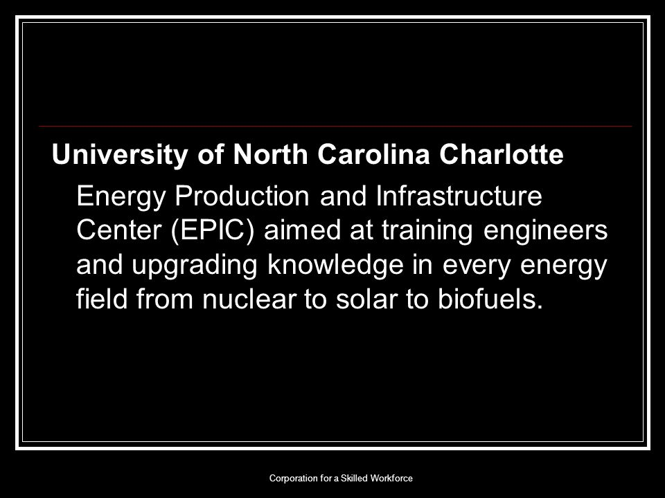 Corporation for a Skilled Workforce University of North Carolina Charlotte Energy Production and Infrastructure Center (EPIC) aimed at training engineers and upgrading knowledge in every energy field from nuclear to solar to biofuels.
