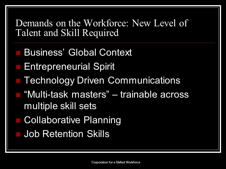 Demands on the Workforce: New Level of Talent and Skill Required Business' Global Context Entrepreneurial Spirit Technology Driven Communications Multi-task masters – trainable across multiple skill sets Collaborative Planning Job Retention Skills Corporation for a Skilled Workforce