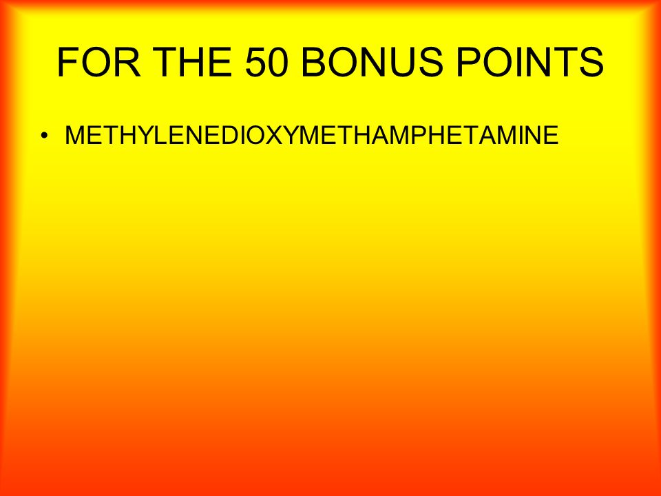 50 BONUS POINTS MDMA stand for what. You must spell this correctly!!.
