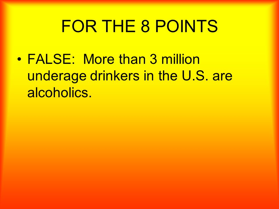 FOR 8 POINTS TRUE OR FALSE Only adults can be alcoholics