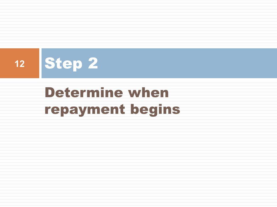 Determine when repayment begins Step 2 12