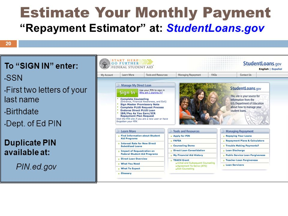 Estimate Your Monthly Payment Repayment Estimator at: StudentLoans.gov To SIGN IN enter: SSN First two letters of your last name Birthdate Dept.