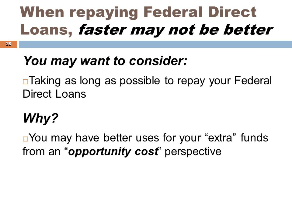 When repaying Federal Direct Loans, faster may not be better You may want to consider:  Taking as long as possible to repay your Federal Direct Loans Why.
