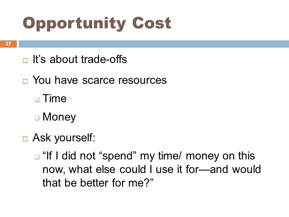 Opportunity Cost  It's about trade-offs  You have scarce resources  Time  Money  Ask yourself:  If I did not spend my time/ money on this now, what else could I use it for—and would that be better for me 27