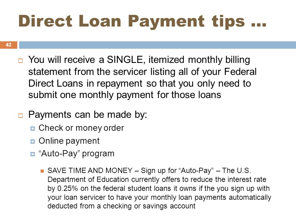 Direct Loan Payment tips …  You will receive a SINGLE, itemized monthly billing statement from the servicer listing all of your Federal Direct Loans in repayment so that you only need to submit one monthly payment for those loans  Payments can be made by:  Check or money order  Online payment  Auto-Pay program SAVE TIME AND MONEY – Sign up for Auto-Pay – The U.S.