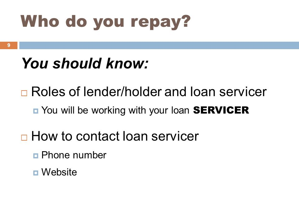 Who do you repay? You should know:  Roles of lender/holder and loan servicer  You will be working with your loan SERVICER  How to contact loan serv