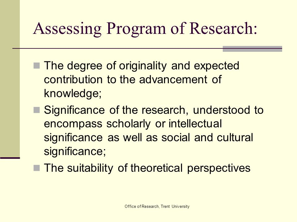 Office of Research, Trent University Assessing Program of Research: The degree of originality and expected contribution to the advancement of knowledg