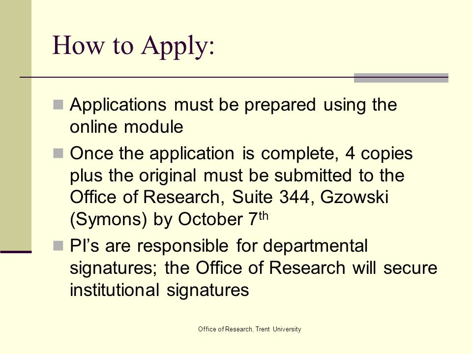 Office of Research, Trent University How to Apply: Applications must be prepared using the online module Once the application is complete, 4 copies pl