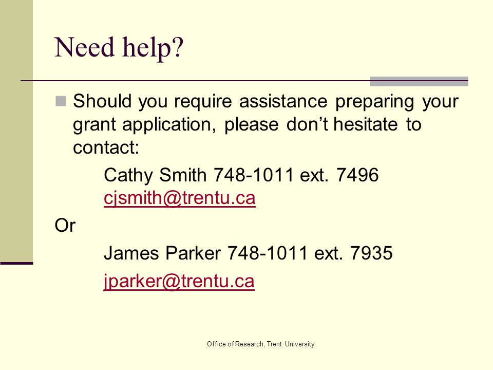 Office of Research, Trent University Need help? Should you require assistance preparing your grant application, please don't hesitate to contact: Cath