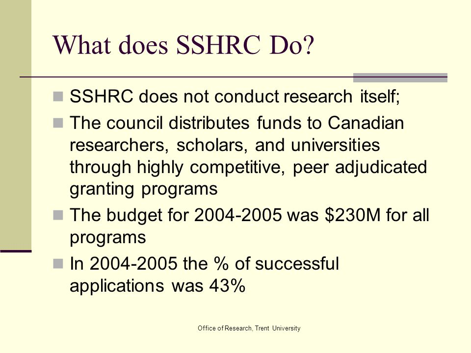 Office of Research, Trent University What does SSHRC Do? SSHRC does not conduct research itself; The council distributes funds to Canadian researchers