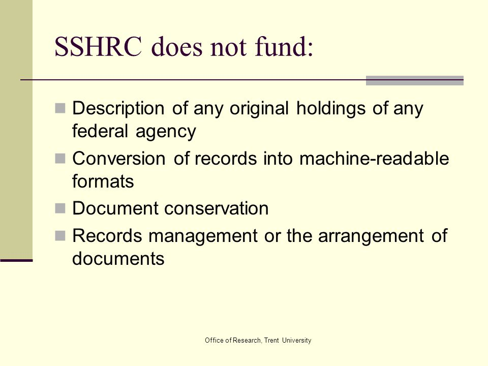 Office of Research, Trent University SSHRC does not fund: Description of any original holdings of any federal agency Conversion of records into machin