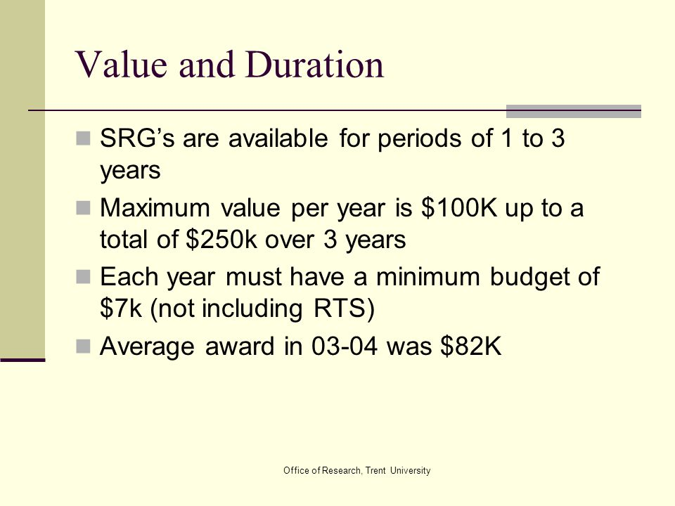 Office of Research, Trent University Value and Duration SRG's are available for periods of 1 to 3 years Maximum value per year is $100K up to a total