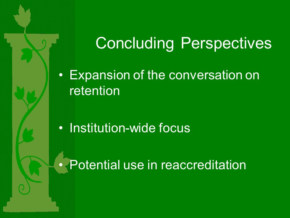 Concluding Perspectives Expansion of the conversation on retention Institution-wide focus Potential use in reaccreditation