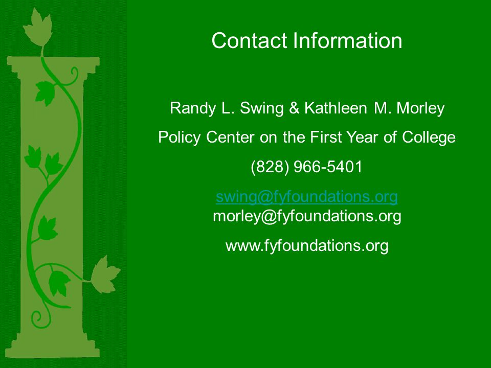 Contact Information Randy L. Swing & Kathleen M. Morley Policy Center on the First Year of College (828) 966-5401 swing@fyfoundations.org swing@fyfoun