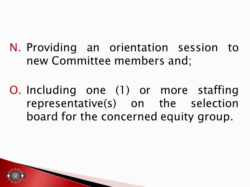 N.Providing an orientation session to new Committee members and; O.Including one (1) or more staffing representative(s) on the selection board for the concerned equity group.