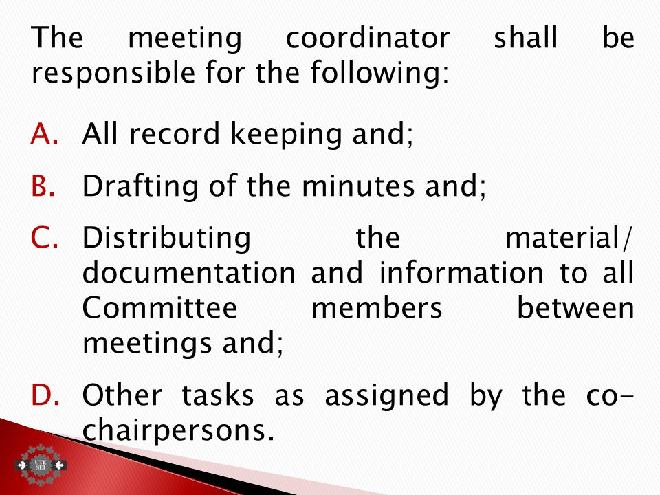The meeting coordinator shall be responsible for the following: A.All record keeping and; B.Drafting of the minutes and; C.Distributing the material/ documentation and information to all Committee members between meetings and; D.Other tasks as assigned by the co- chairpersons.