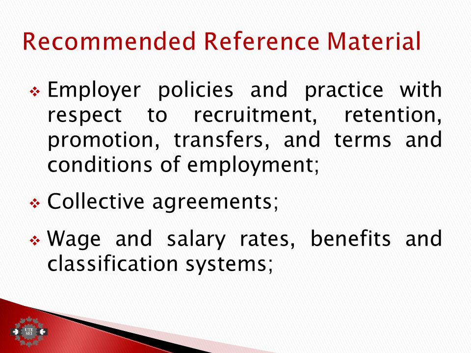  Employer policies and practice with respect to recruitment, retention, promotion, transfers, and terms and conditions of employment;  Collective agreements;  Wage and salary rates, benefits and classification systems;