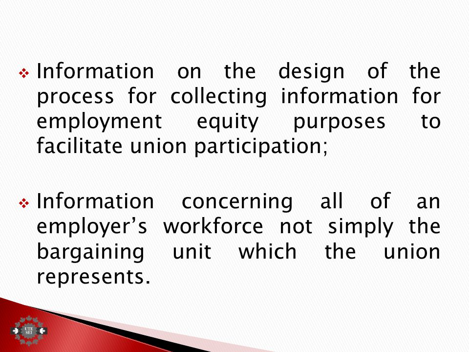  Information on the design of the process for collecting information for employment equity purposes to facilitate union participation;  Information concerning all of an employer's workforce not simply the bargaining unit which the union represents.