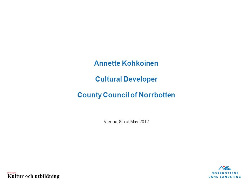 DIVISION Kultur och utbildning Annette Kohkoinen Cultural Developer County Council of Norrbotten Vienna, 8th of May 2012