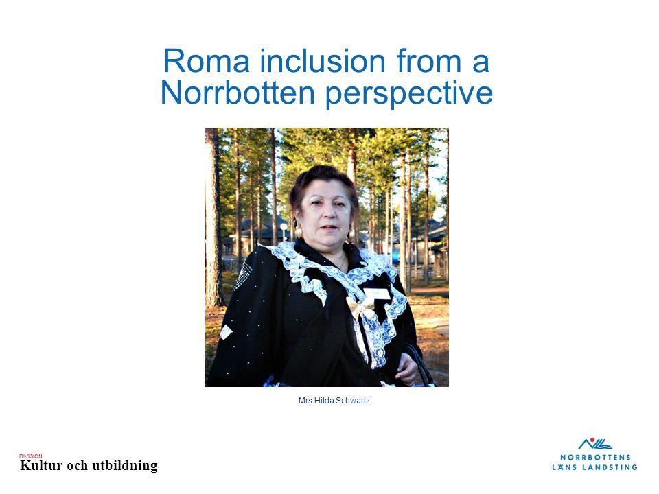 DIVISION Kultur och utbildning Roma inclusion from a Norrbotten perspective Mrs Hilda Schwartz