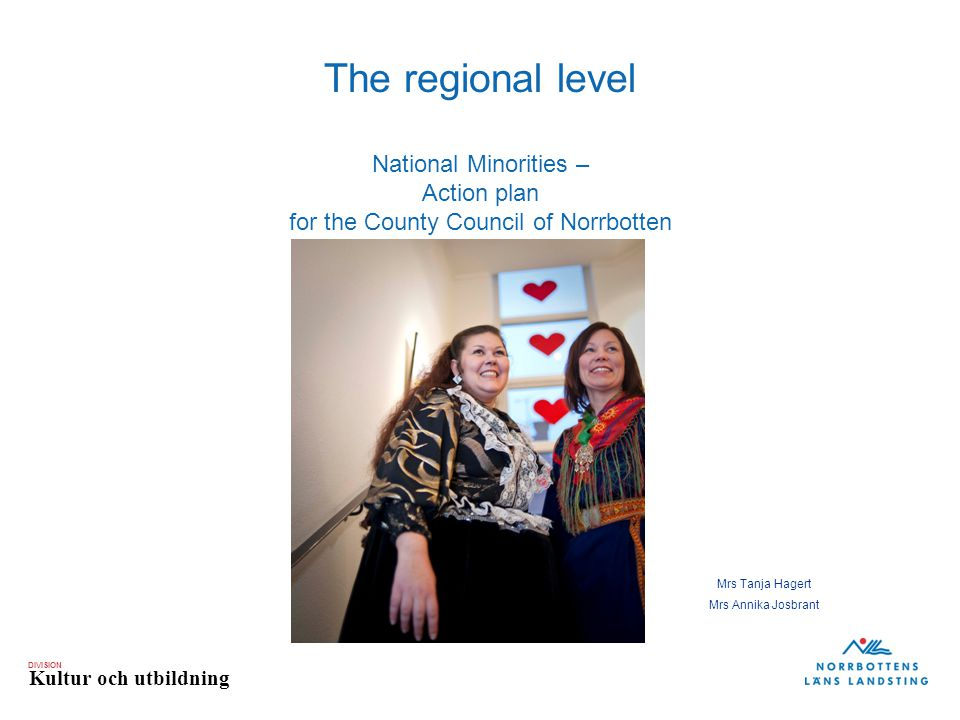 DIVISION Kultur och utbildning The regional level National Minorities – Action plan for the County Council of Norrbotten Mrs Tanja Hagert Mrs Annika Josbrant