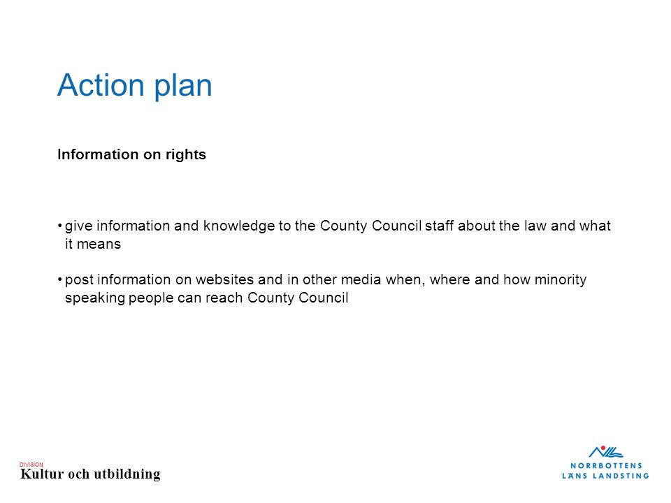 DIVISION Kultur och utbildning Action plan Information on rights give information and knowledge to the County Council staff about the law and what it means post information on websites and in other media when, where and how minority speaking people can reach County Council