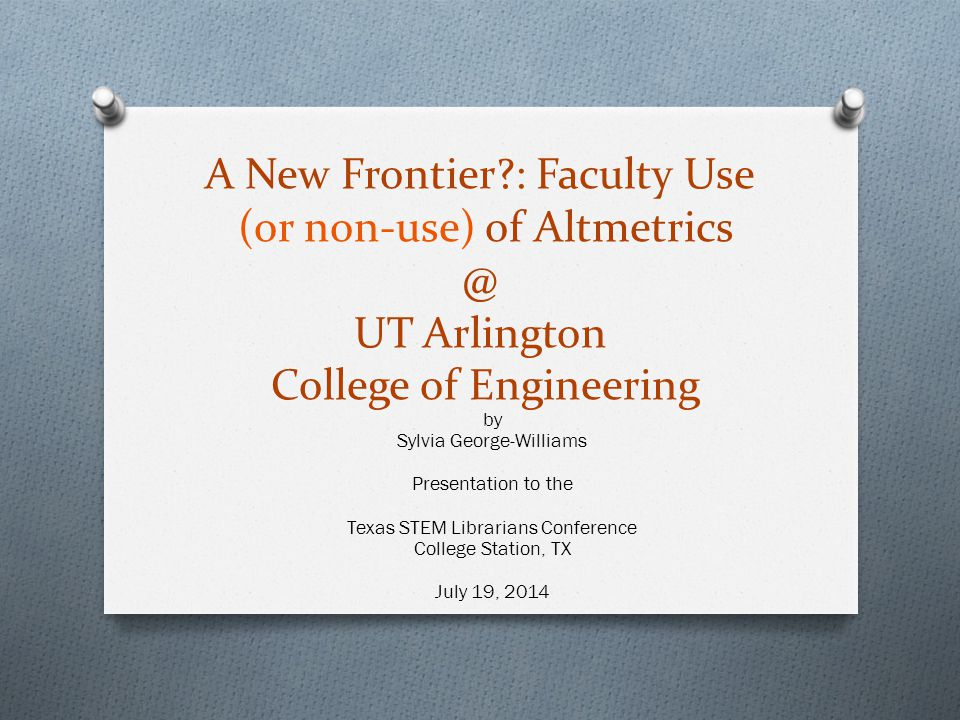 A New Frontier?: Faculty Use (or non-use) of Altmetrics @ UT Arlington College of Engineering by Sylvia George-Williams Presentation to the Texas STEM Librarians Conference College Station, TX July 19, 2014