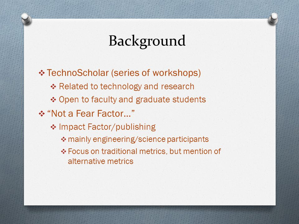 Background  TechnoScholar (series of workshops)  Related to technology and research  Open to faculty and graduate students  Not a Fear Factor…  Impact Factor/publishing  mainly engineering/science participants  Focus on traditional metrics, but mention of alternative metrics