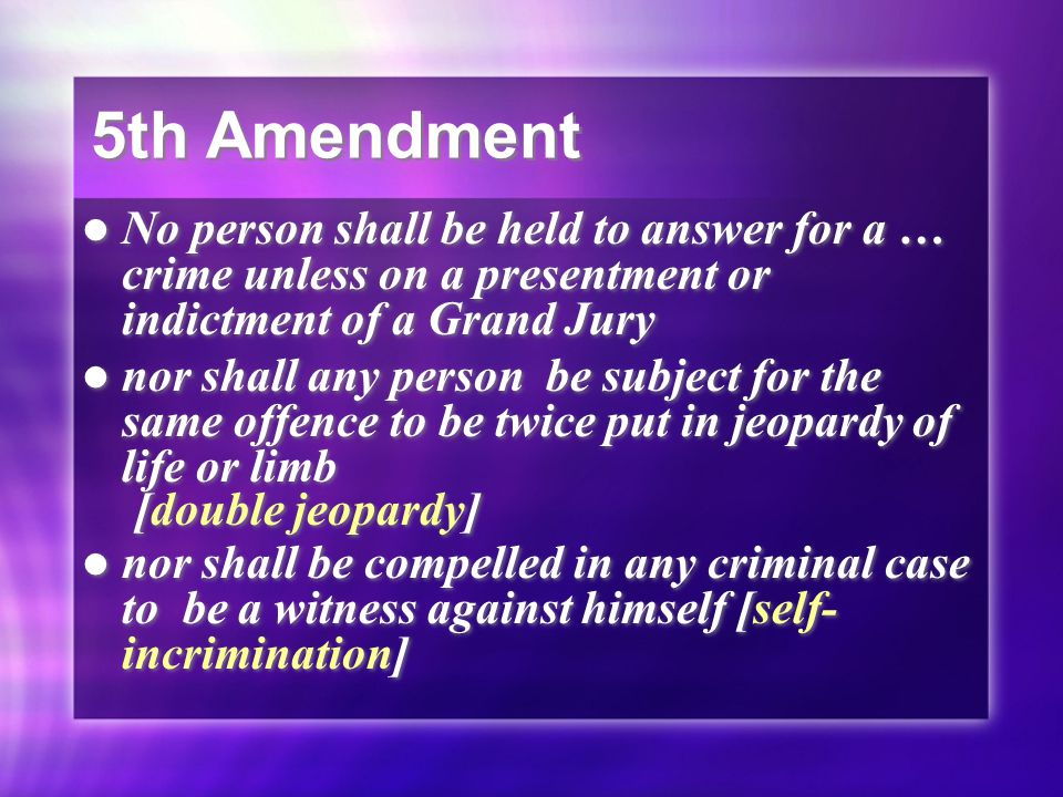 5th Amendment No person shall be held to answer for a … crime unless on a presentment or indictment of a Grand Jury nor shall any person be subject fo